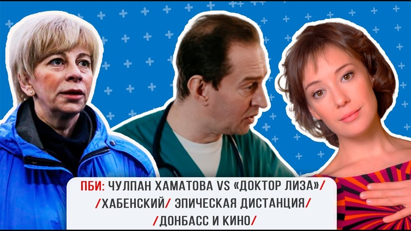 ПБИ Чулпан Хаматова vs «Доктор Лиза» Хабенский эпическая дистанция Донбасс и кино