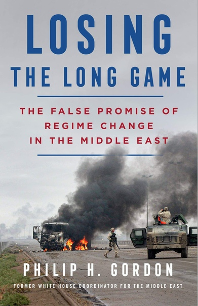 Losing the Long Game  The False Promise of Regime Change in the Middle East by Philip H. Gordon
