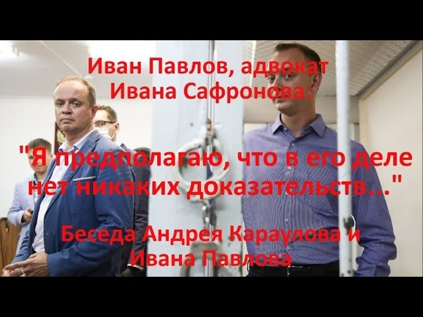 Беседа с адвокатом Ивана Сафронова Иваном Павловым
