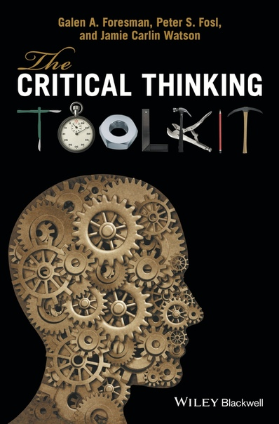The Critical Thinking Toolkit by Galen A. Foresman, Peter S. Fosl, Jamie Carlin Watson