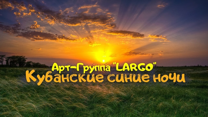 АРТ ГРУППА LARGO КУБАНСКИЕ СИНИЕ НОЧИ
