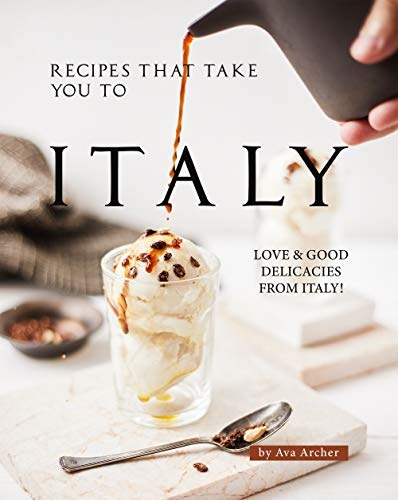 Recipes That Take You to Italy  Love and Good Delicacies from Italy!