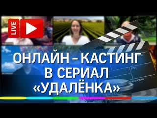 Первый в России ОНЛАЙН-КАСТИНГ в сериал Удалёнка