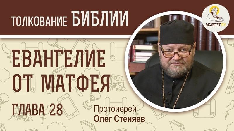 Евангелие от Матфея. Глава 28. Протоиерей Олег Стеняев. Толкование Библии. Толкование Нового Завета