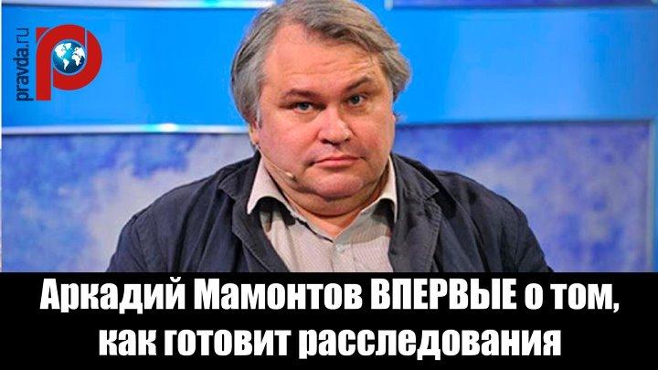 Аркадий Мамонтов ВПЕРВЫЕ о том, как готовит расследования