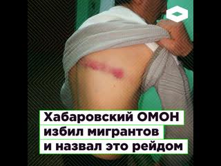 В Хабаровске ОМОН избил 80 мигрантов из Кыргызстана в рамках успешного рейда  | ROMB