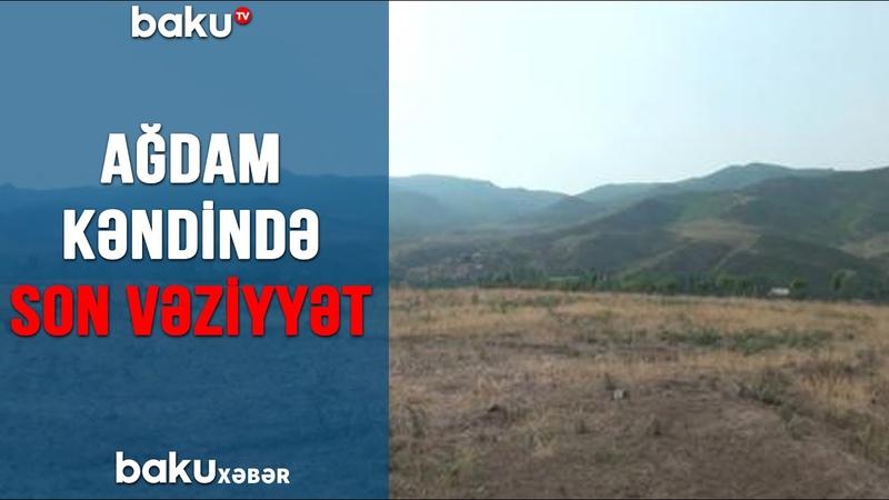 TƏCİLİ! Ağdam kəndində SON VƏZİYYƏT 13.07.2020